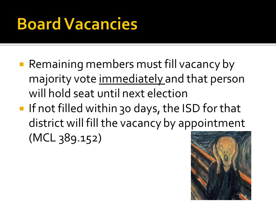  Remaining members must fill vacancy by majority vote immediately and that person will hold seat until next election  If not filled within 30 days, the ISD for that district will fill the vacancy by appointment (MCL 389.152)