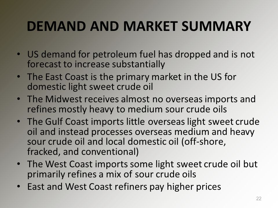DEMAND AND MARKET SUMMARY US demand for petroleum fuel has dropped and is not forecast to increase substantially The East Coast is the primary market in the US for domestic light sweet crude oil The Midwest receives almost no overseas imports and refines mostly heavy to medium sour crude oils The Gulf Coast imports little overseas light sweet crude oil and instead processes overseas medium and heavy sour crude oil and local domestic oil (off-shore, fracked, and conventional) The West Coast imports some light sweet crude oil but primarily refines a mix of sour crude oils East and West Coast refiners pay higher prices 22
