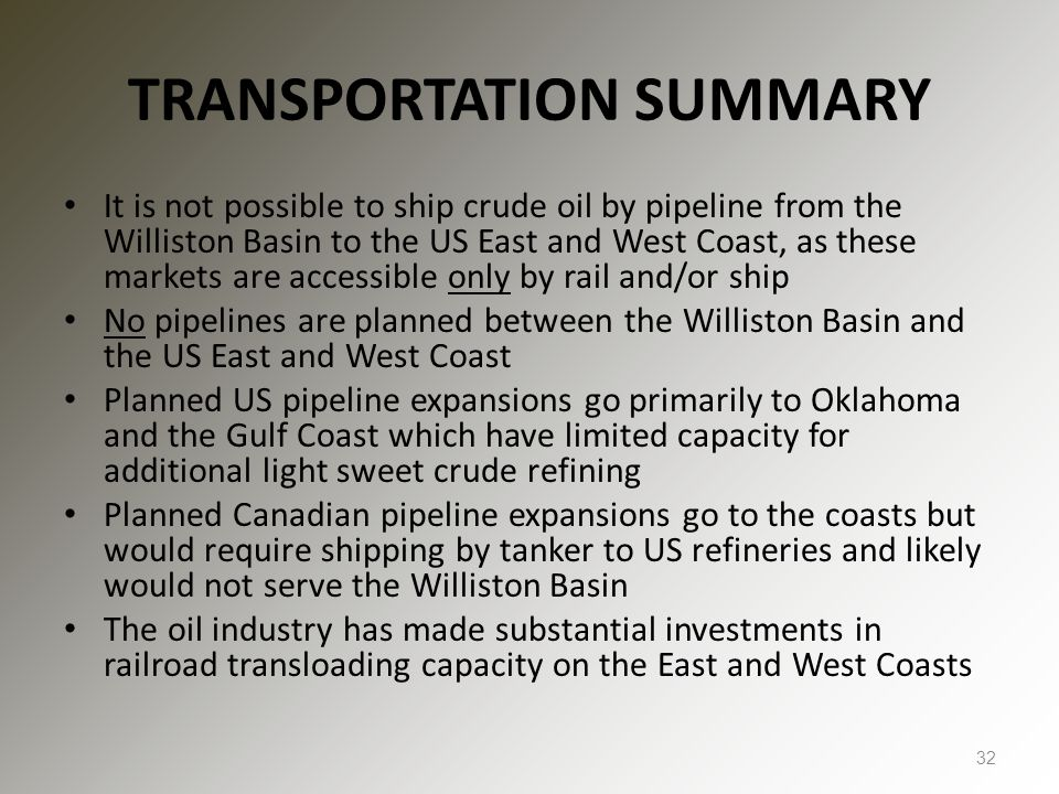TRANSPORTATION SUMMARY It is not possible to ship crude oil by pipeline from the Williston Basin to the US East and West Coast, as these markets are a