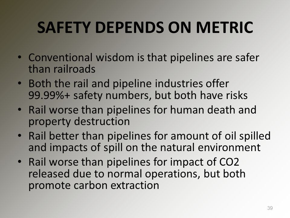 SAFETY DEPENDS ON METRIC Conventional wisdom is that pipelines are safer than railroads Both the rail and pipeline industries offer 99.99%+ safety numbers, but both have risks Rail worse than pipelines for human death and property destruction Rail better than pipelines for amount of oil spilled and impacts of spill on the natural environment Rail worse than pipelines for impact of CO2 released due to normal operations, but both promote carbon extraction 39