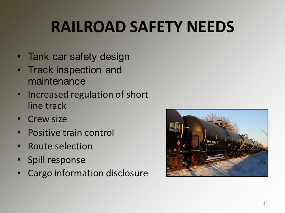 RAILROAD SAFETY NEEDS Tank car safety design Track inspection and maintenance Increased regulation of short line track Crew size Positive train contro