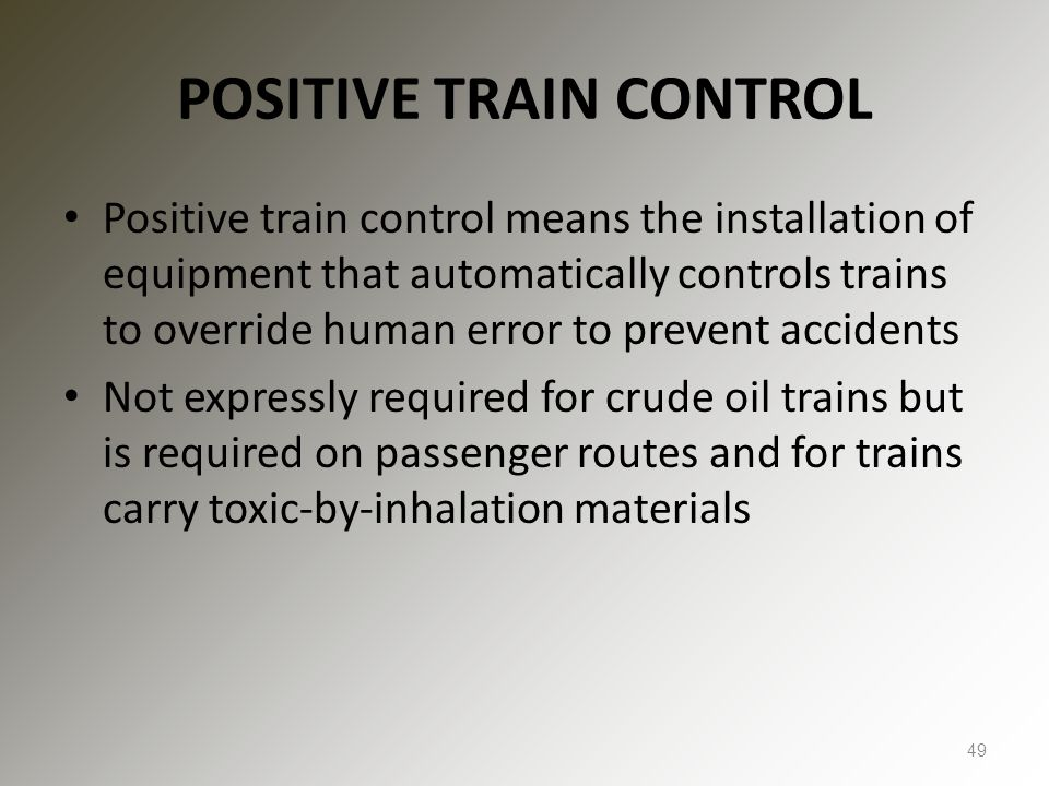 POSITIVE TRAIN CONTROL Positive train control means the installation of equipment that automatically controls trains to override human error to prevent accidents Not expressly required for crude oil trains but is required on passenger routes and for trains carry toxic-by-inhalation materials 49