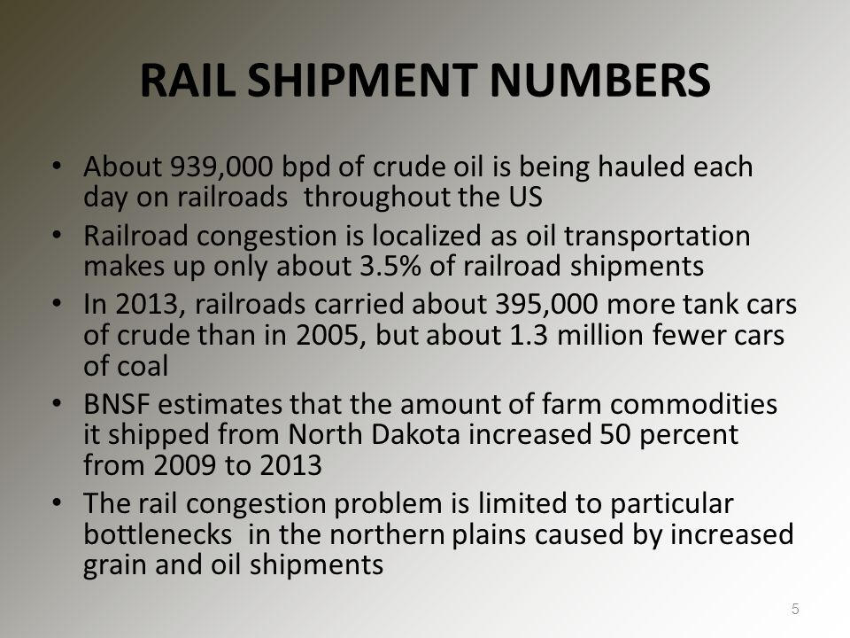 RAIL SHIPMENT NUMBERS About 939,000 bpd of crude oil is being hauled each day on railroads throughout the US Railroad congestion is localized as oil transportation makes up only about 3.5% of railroad shipments In 2013, railroads carried about 395,000 more tank cars of crude than in 2005, but about 1.3 million fewer cars of coal BNSF estimates that the amount of farm commodities it shipped from North Dakota increased 50 percent from 2009 to 2013 The rail congestion problem is limited to particular bottlenecks in the northern plains caused by increased grain and oil shipments 5