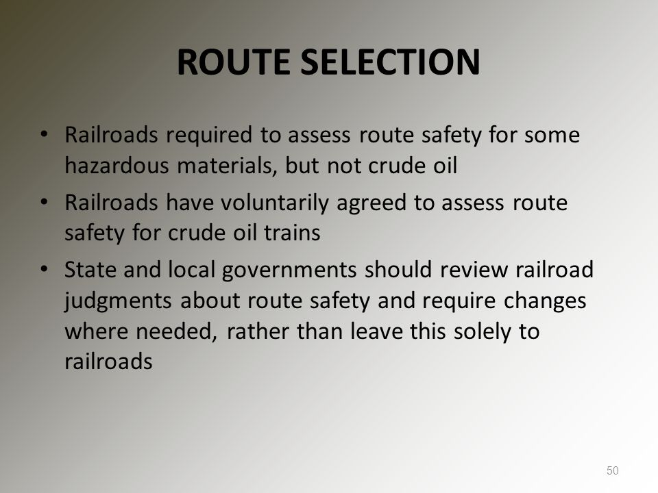 ROUTE SELECTION Railroads required to assess route safety for some hazardous materials, but not crude oil Railroads have voluntarily agreed to assess route safety for crude oil trains State and local governments should review railroad judgments about route safety and require changes where needed, rather than leave this solely to railroads 50