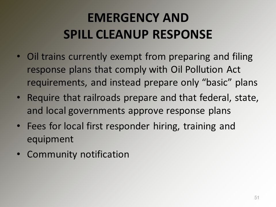 EMERGENCY AND SPILL CLEANUP RESPONSE Oil trains currently exempt from preparing and filing response plans that comply with Oil Pollution Act requirements, and instead prepare only basic plans Require that railroads prepare and that federal, state, and local governments approve response plans Fees for local first responder hiring, training and equipment Community notification 51