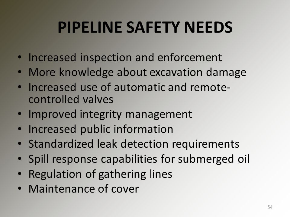 PIPELINE SAFETY NEEDS Increased inspection and enforcement More knowledge about excavation damage Increased use of automatic and remote- controlled valves Improved integrity management Increased public information Standardized leak detection requirements Spill response capabilities for submerged oil Regulation of gathering lines Maintenance of cover 54