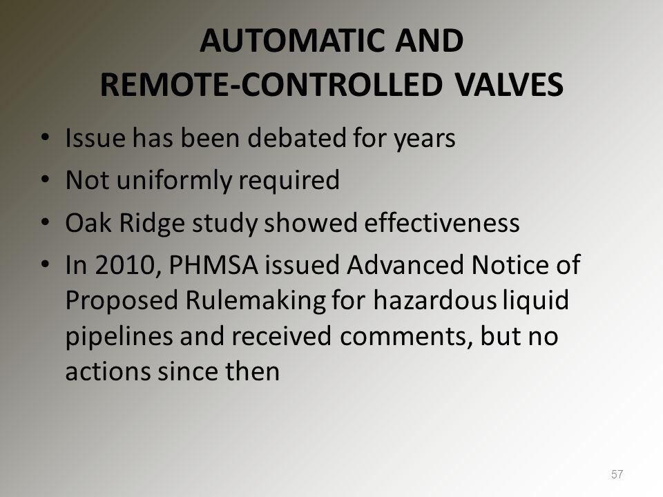 AUTOMATIC AND REMOTE-CONTROLLED VALVES Issue has been debated for years Not uniformly required Oak Ridge study showed effectiveness In 2010, PHMSA issued Advanced Notice of Proposed Rulemaking for hazardous liquid pipelines and received comments, but no actions since then 57