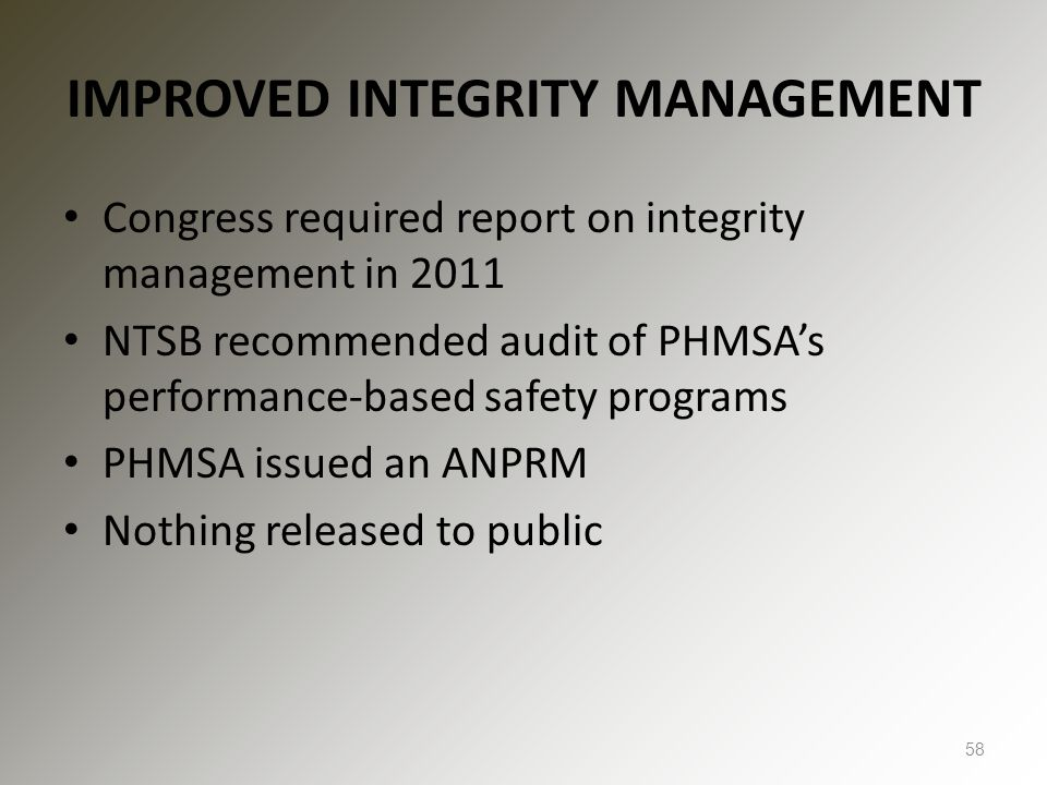 IMPROVED INTEGRITY MANAGEMENT Congress required report on integrity management in 2011 NTSB recommended audit of PHMSA's performance-based safety prog