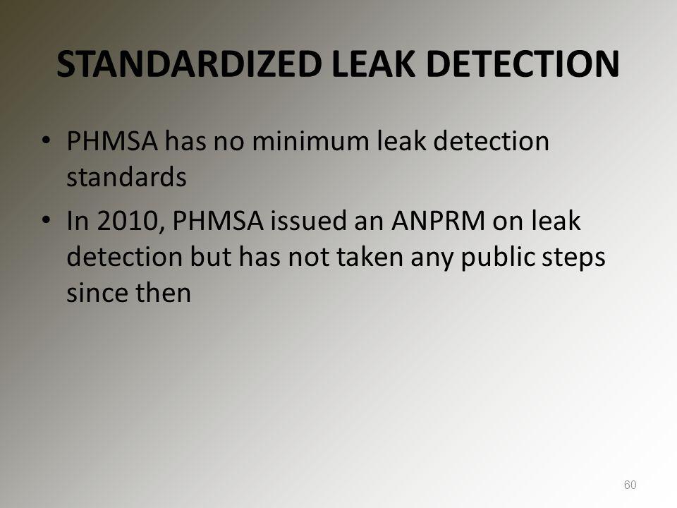 STANDARDIZED LEAK DETECTION PHMSA has no minimum leak detection standards In 2010, PHMSA issued an ANPRM on leak detection but has not taken any public steps since then 60