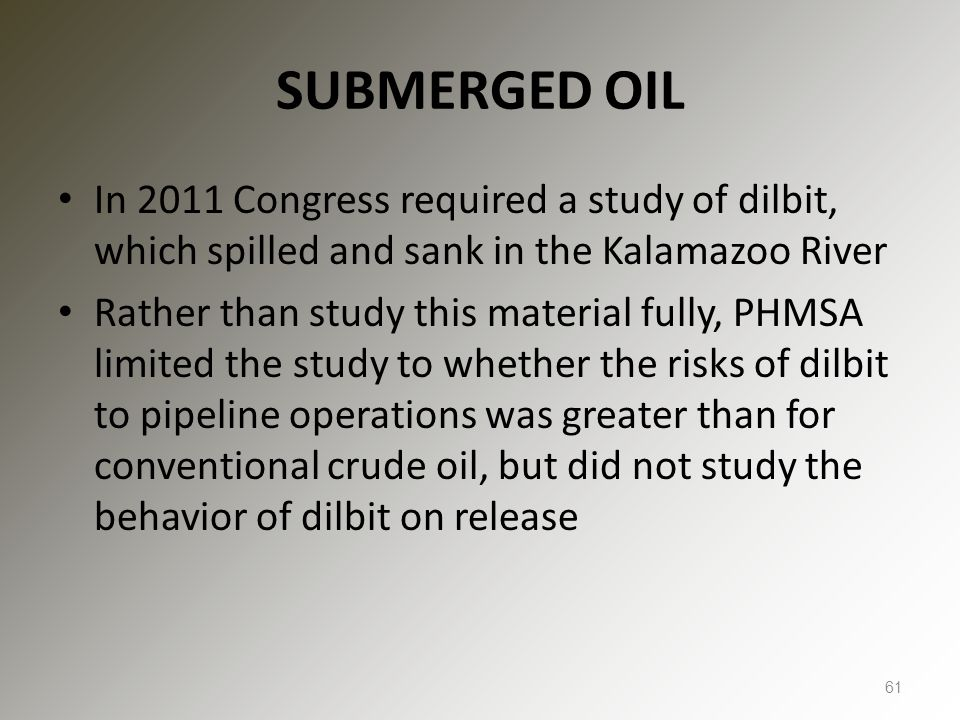 SUBMERGED OIL In 2011 Congress required a study of dilbit, which spilled and sank in the Kalamazoo River Rather than study this material fully, PHMSA