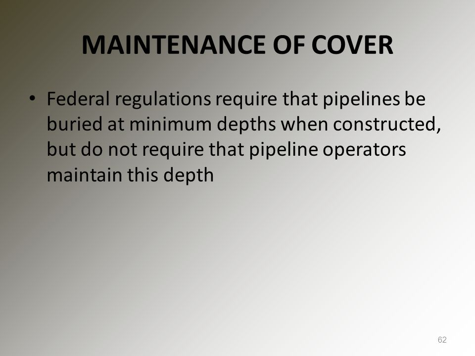 MAINTENANCE OF COVER Federal regulations require that pipelines be buried at minimum depths when constructed, but do not require that pipeline operato