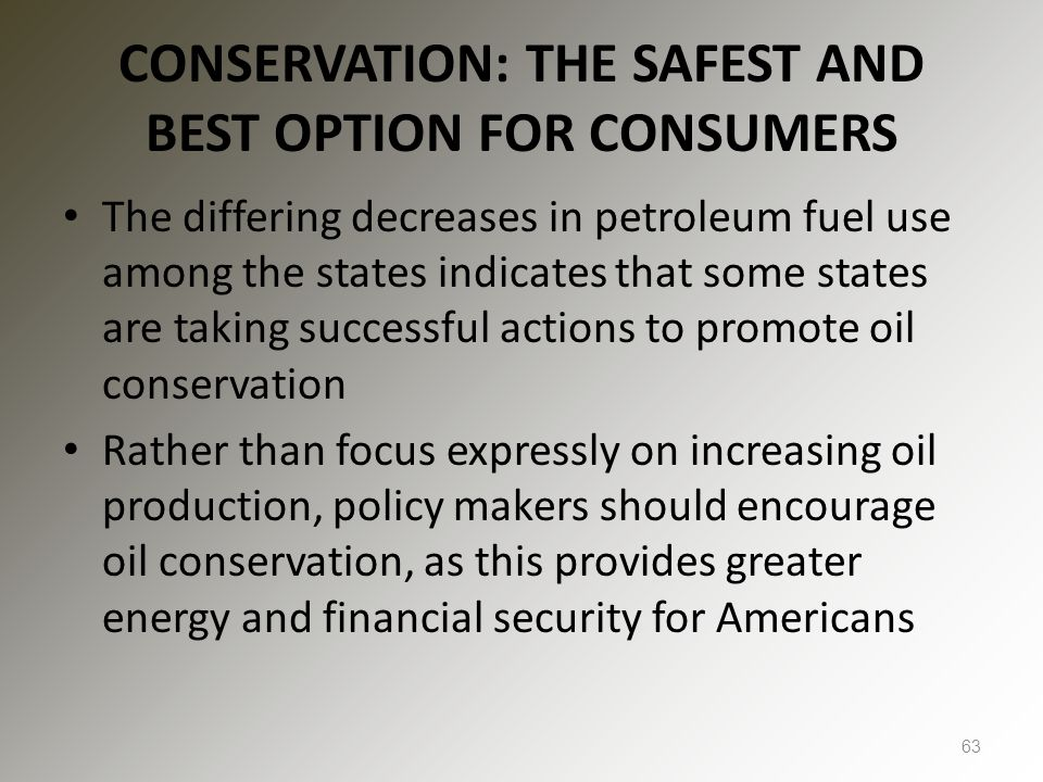 CONSERVATION: THE SAFEST AND BEST OPTION FOR CONSUMERS The differing decreases in petroleum fuel use among the states indicates that some states are taking successful actions to promote oil conservation Rather than focus expressly on increasing oil production, policy makers should encourage oil conservation, as this provides greater energy and financial security for Americans 63