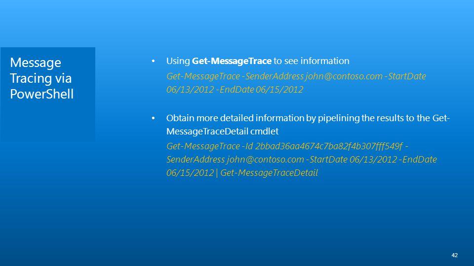 Message Tracing via PowerShell 42 Using Get-MessageTrace to see information Get-MessageTrace -SenderAddress john@contoso.com -StartDate 06/13/2012 -En