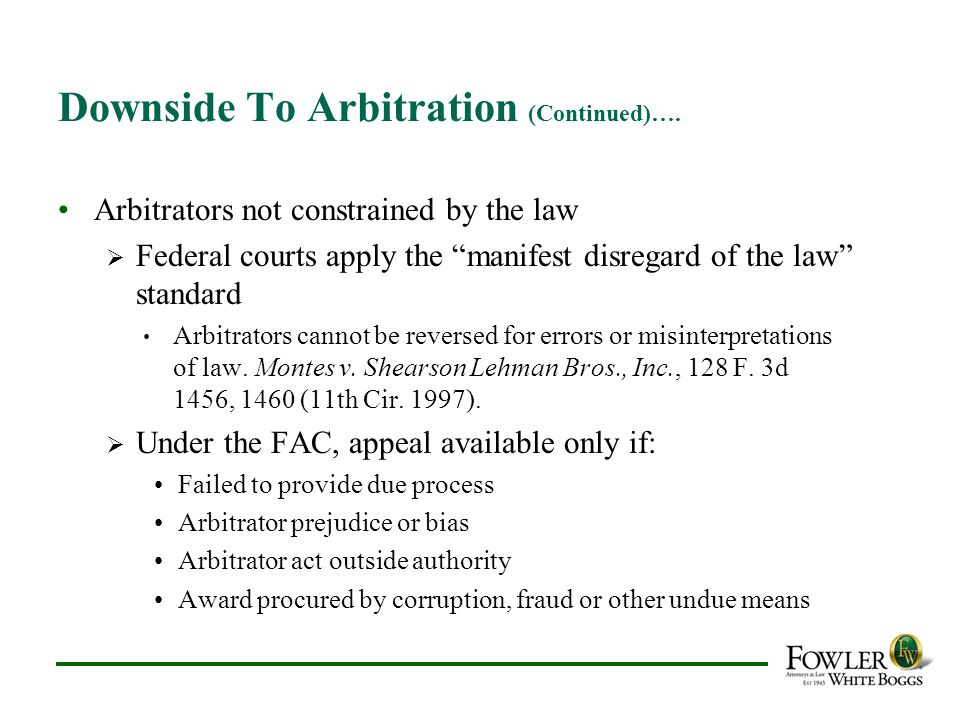 "Downside To Arbitration (Continued)…. Arbitrators not constrained by the law  Federal courts apply the ""manifest disregard of the law"" standard Arbit"