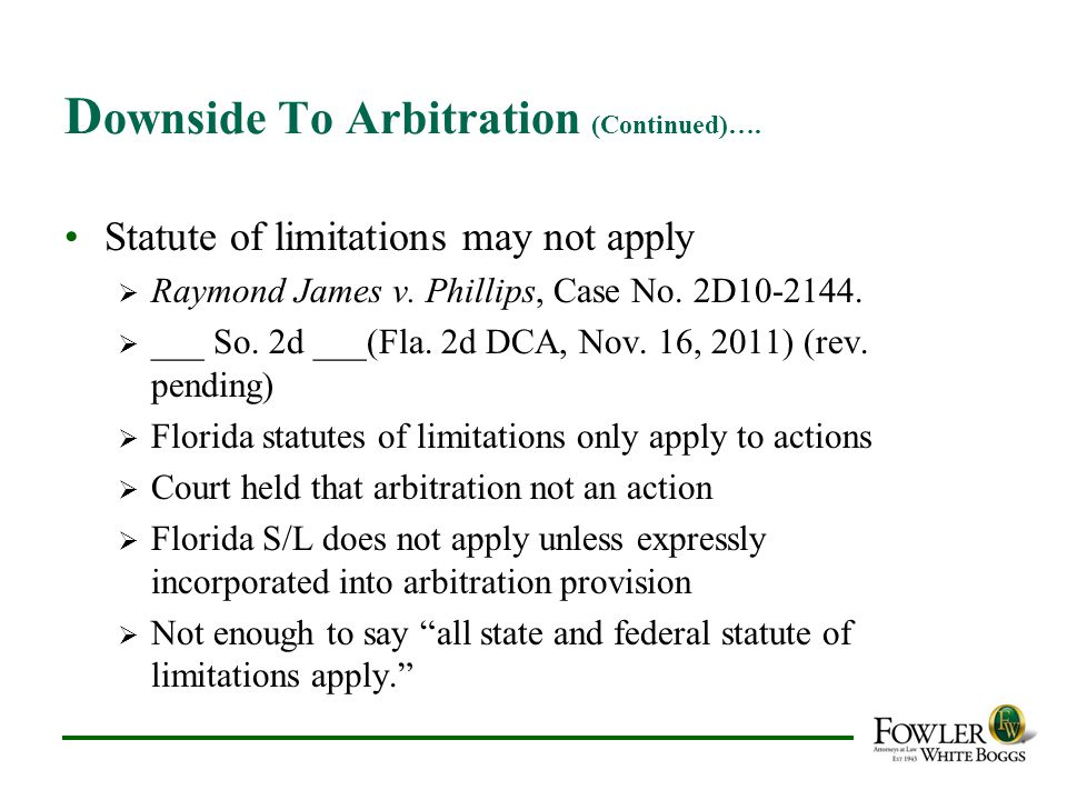 D ownside To Arbitration (Continued)…. Statute of limitations may not apply  Raymond James v. Phillips, Case No. 2D10-2144.  ___ So. 2d ___(Fla. 2d