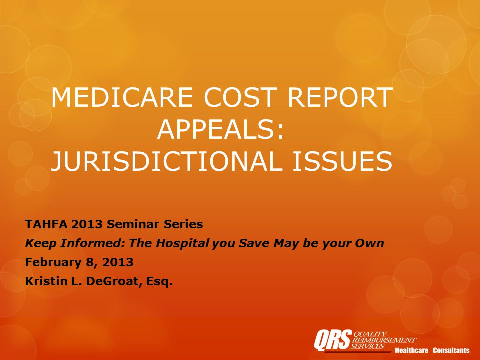 MEDICARE COST REPORT APPEALS: JURISDICTIONAL ISSUES TAHFA 2013 Seminar Series Keep Informed: The Hospital you Save May be your Own February 8, 2013 Kristin L.