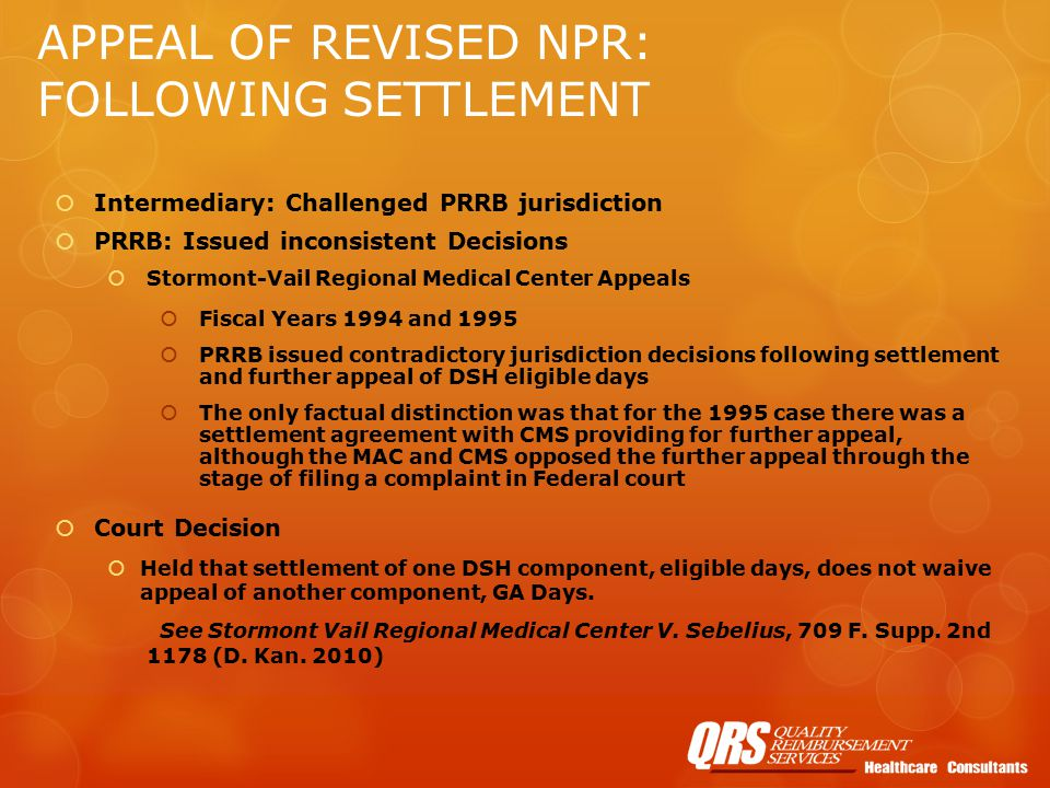 APPEAL OF REVISED NPR: FOLLOWING SETTLEMENT  Intermediary: Challenged PRRB jurisdiction  PRRB: Issued inconsistent Decisions  Stormont-Vail Regional Medical Center Appeals  Fiscal Years 1994 and 1995  PRRB issued contradictory jurisdiction decisions following settlement and further appeal of DSH eligible days  The only factual distinction was that for the 1995 case there was a settlement agreement with CMS providing for further appeal, although the MAC and CMS opposed the further appeal through the stage of filing a complaint in Federal court  Court Decision  Held that settlement of one DSH component, eligible days, does not waive appeal of another component, GA Days.
