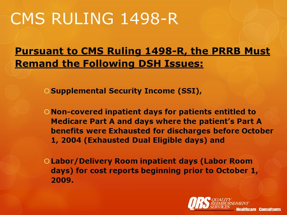 CMS RULING 1498-R Pursuant to CMS Ruling 1498-R, the PRRB Must Remand the Following DSH Issues:  Supplemental Security Income (SSI),  Non-covered inpatient days for patients entitled to Medicare Part A and days where the patient's Part A benefits were Exhausted for discharges before October 1, 2004 (Exhausted Dual Eligible days) and  Labor/Delivery Room inpatient days (Labor Room days) for cost reports beginning prior to October 1, 2009.