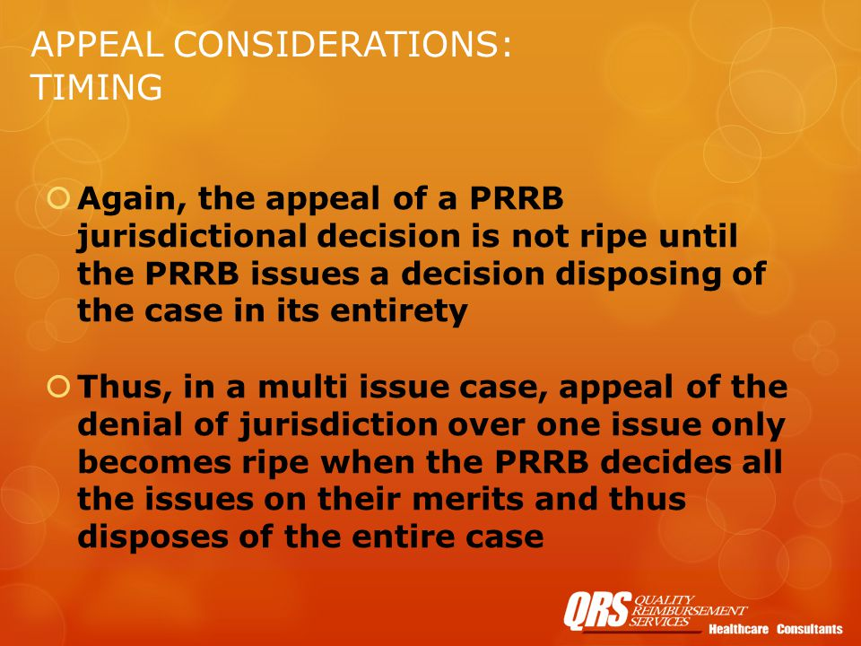 APPEAL CONSIDERATIONS: TIMING  Again, the appeal of a PRRB jurisdictional decision is not ripe until the PRRB issues a decision disposing of the case in its entirety  Thus, in a multi issue case, appeal of the denial of jurisdiction over one issue only becomes ripe when the PRRB decides all the issues on their merits and thus disposes of the entire case