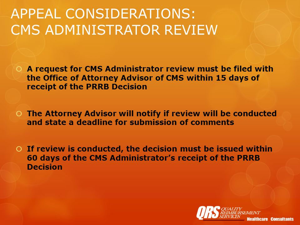 APPEAL CONSIDERATIONS: CMS ADMINISTRATOR REVIEW  A request for CMS Administrator review must be filed with the Office of Attorney Advisor of CMS within 15 days of receipt of the PRRB Decision  The Attorney Advisor will notify if review will be conducted and state a deadline for submission of comments  If review is conducted, the decision must be issued within 60 days of the CMS Administrator's receipt of the PRRB Decision