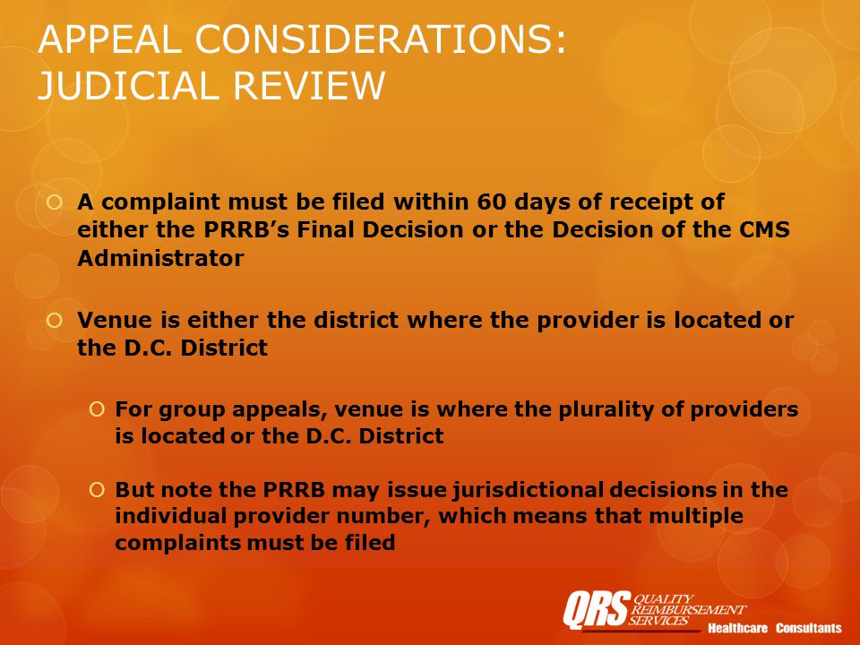 APPEAL CONSIDERATIONS: JUDICIAL REVIEW  A complaint must be filed within 60 days of receipt of either the PRRB's Final Decision or the Decision of the CMS Administrator  Venue is either the district where the provider is located or the D.C.