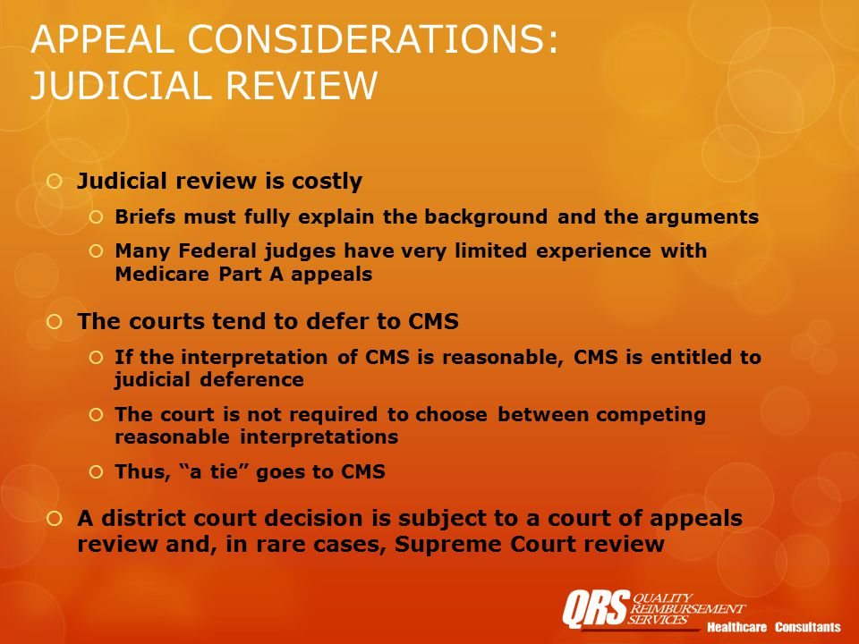 APPEAL CONSIDERATIONS: JUDICIAL REVIEW  Judicial review is costly  Briefs must fully explain the background and the arguments  Many Federal judges have very limited experience with Medicare Part A appeals  The courts tend to defer to CMS  If the interpretation of CMS is reasonable, CMS is entitled to judicial deference  The court is not required to choose between competing reasonable interpretations  Thus, a tie goes to CMS  A district court decision is subject to a court of appeals review and, in rare cases, Supreme Court review