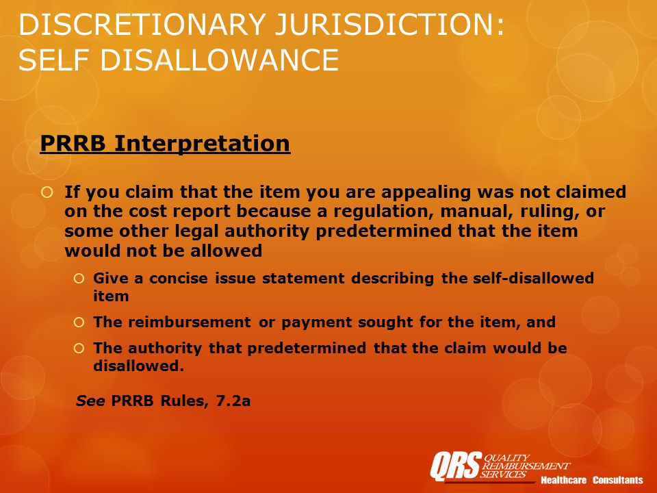 DISCRETIONARY JURISDICTION: SELF DISALLOWANCE PRRB Interpretation  If you claim that the item you are appealing was not claimed on the cost report because a regulation, manual, ruling, or some other legal authority predetermined that the item would not be allowed  Give a concise issue statement describing the self-disallowed item  The reimbursement or payment sought for the item, and  The authority that predetermined that the claim would be disallowed.