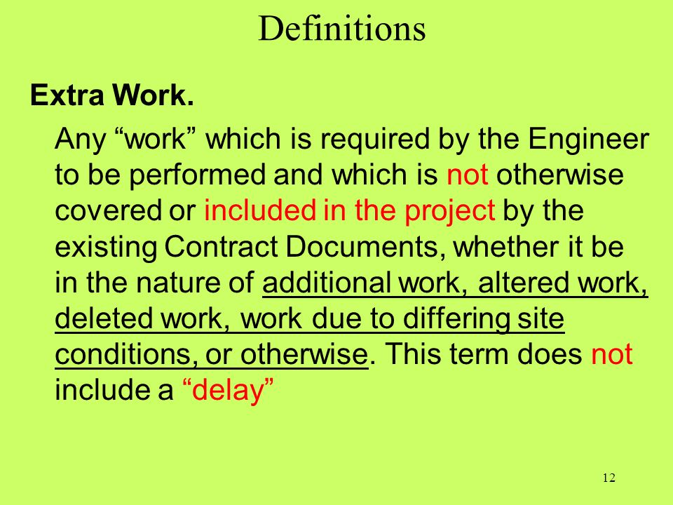 "Definitions Extra Work. Any ""work"" which is required by the Engineer to be performed and which is not otherwise covered or included in the project by"