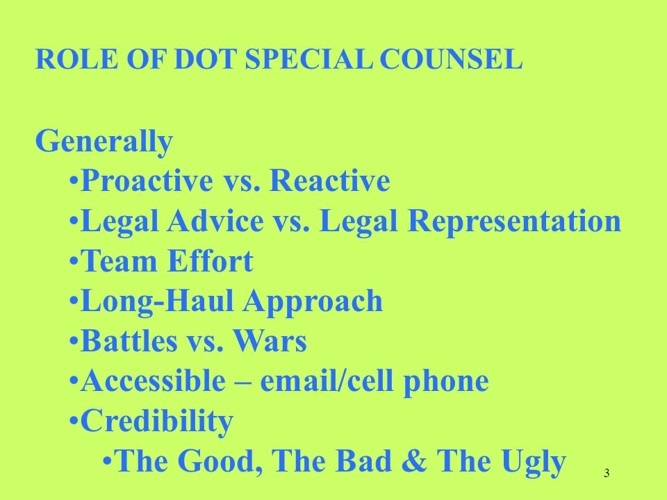 Generally Proactive vs. Reactive Legal Advice vs. Legal Representation Team Effort Long-Haul Approach Battles vs. Wars Accessible – email/cell phone C