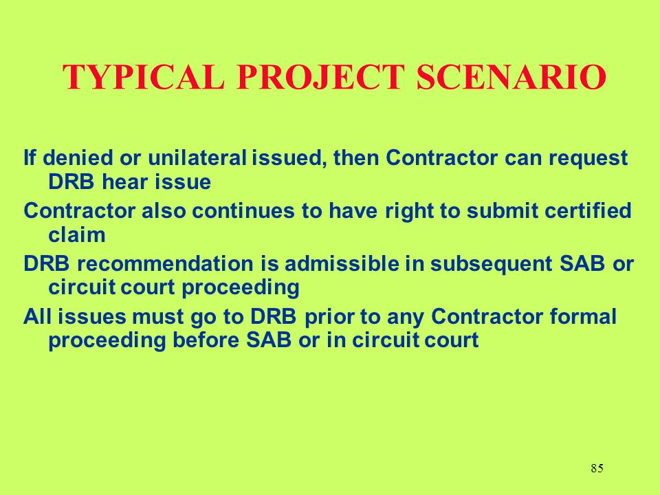 TYPICAL PROJECT SCENARIO If denied or unilateral issued, then Contractor can request DRB hear issue Contractor also continues to have right to submit
