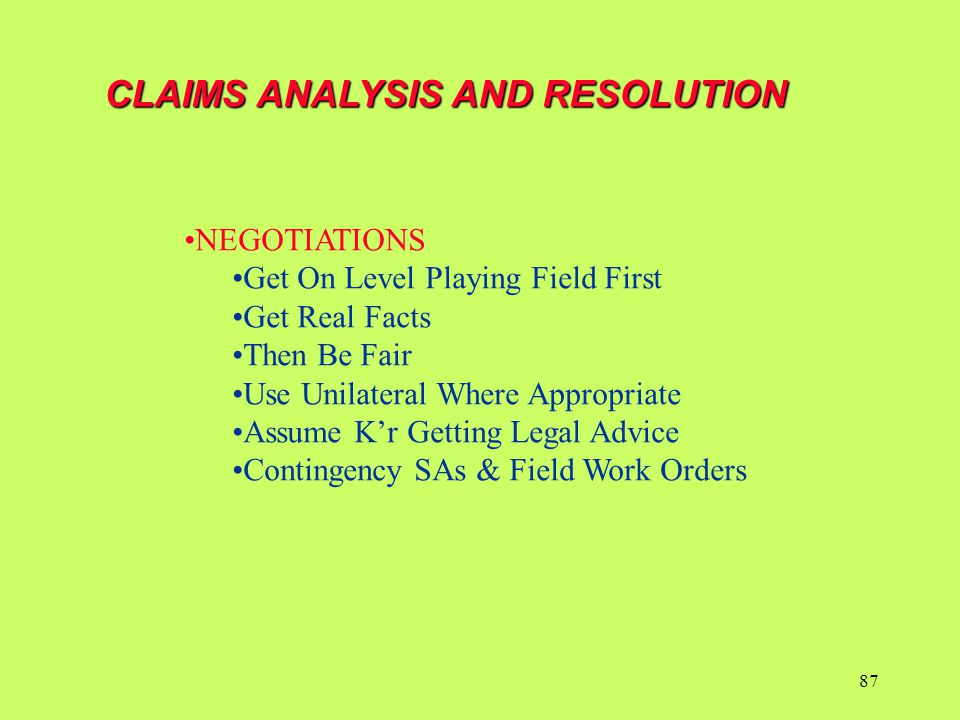 CLAIMS ANALYSIS AND RESOLUTION NEGOTIATIONS Get On Level Playing Field First Get Real Facts Then Be Fair Use Unilateral Where Appropriate Assume K'r G