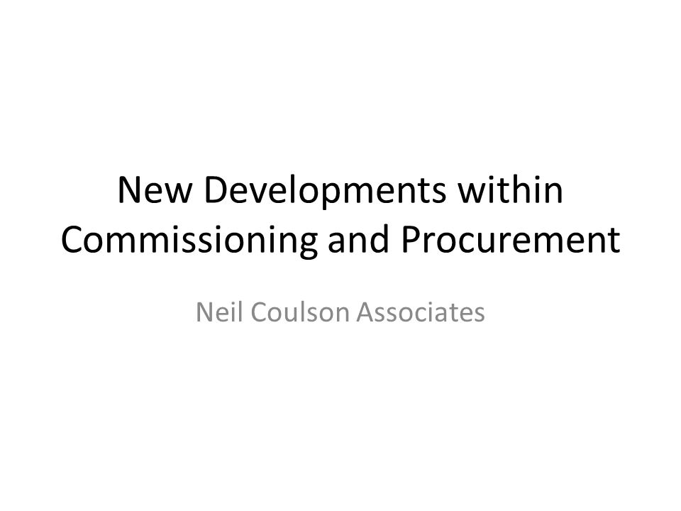 New Developments within Commissioning and Procurement Neil Coulson Associates
