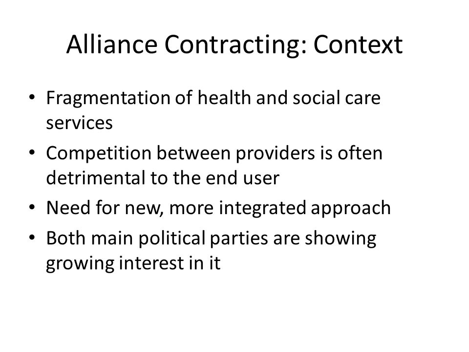Alliance Contracting: Context Fragmentation of health and social care services Competition between providers is often detrimental to the end user Need for new, more integrated approach Both main political parties are showing growing interest in it