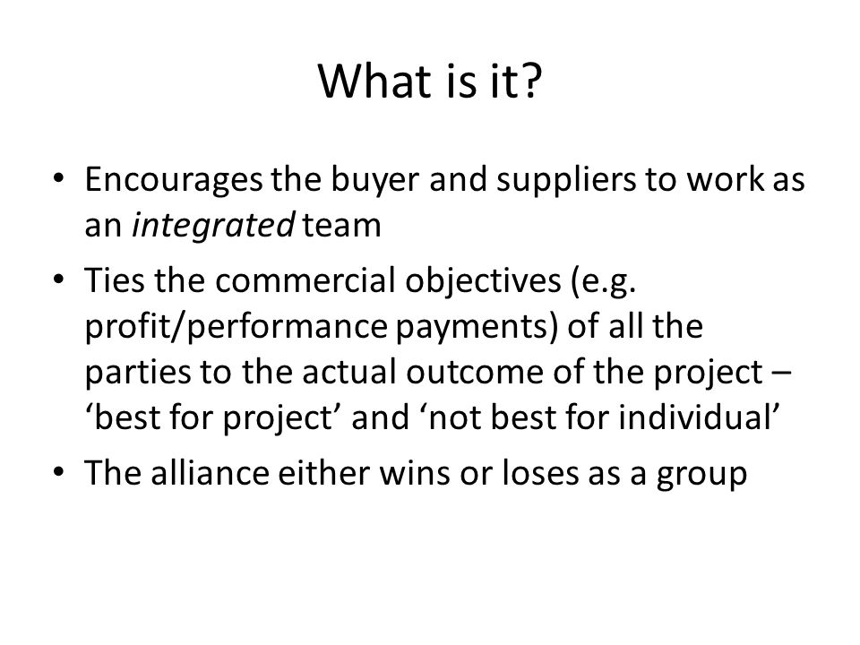 What is it? Encourages the buyer and suppliers to work as an integrated team Ties the commercial objectives (e.g. profit/performance payments) of all
