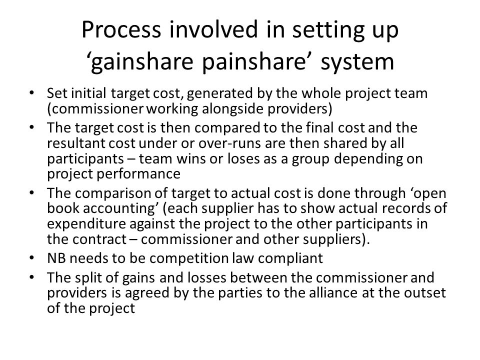 Process involved in setting up 'gainshare painshare' system Set initial target cost, generated by the whole project team (commissioner working alongside providers) The target cost is then compared to the final cost and the resultant cost under or over-runs are then shared by all participants – team wins or loses as a group depending on project performance The comparison of target to actual cost is done through 'open book accounting' (each supplier has to show actual records of expenditure against the project to the other participants in the contract – commissioner and other suppliers).