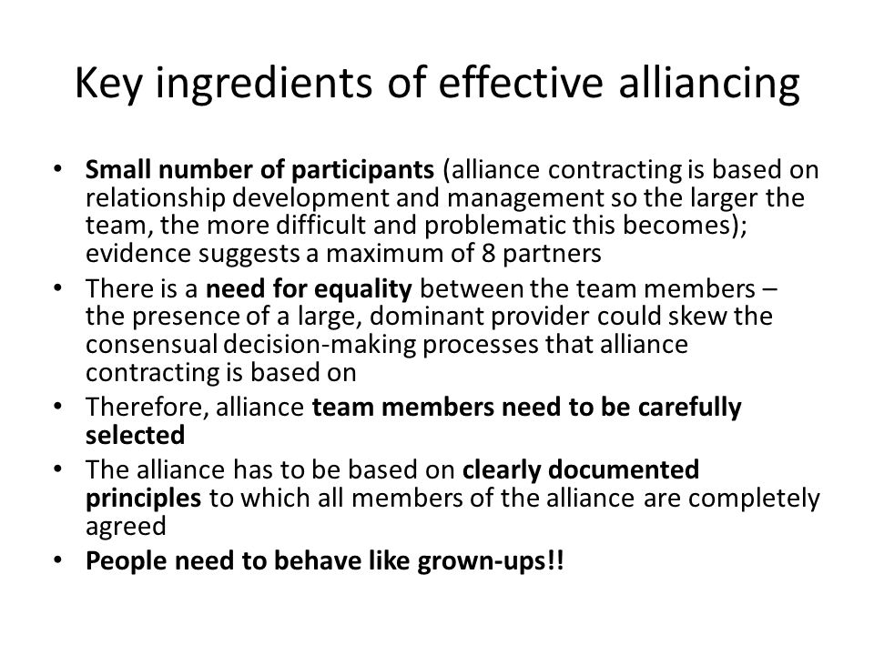 Key ingredients of effective alliancing Small number of participants (alliance contracting is based on relationship development and management so the larger the team, the more difficult and problematic this becomes); evidence suggests a maximum of 8 partners There is a need for equality between the team members – the presence of a large, dominant provider could skew the consensual decision-making processes that alliance contracting is based on Therefore, alliance team members need to be carefully selected The alliance has to be based on clearly documented principles to which all members of the alliance are completely agreed People need to behave like grown-ups!!