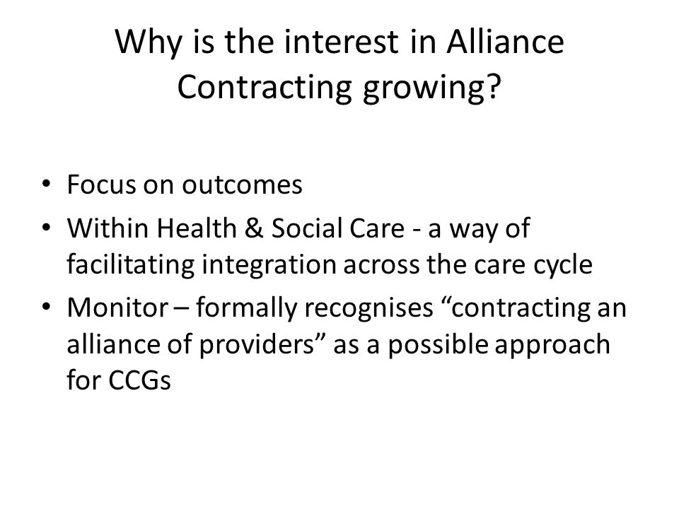 Why is the interest in Alliance Contracting growing? Focus on outcomes Within Health & Social Care - a way of facilitating integration across the care