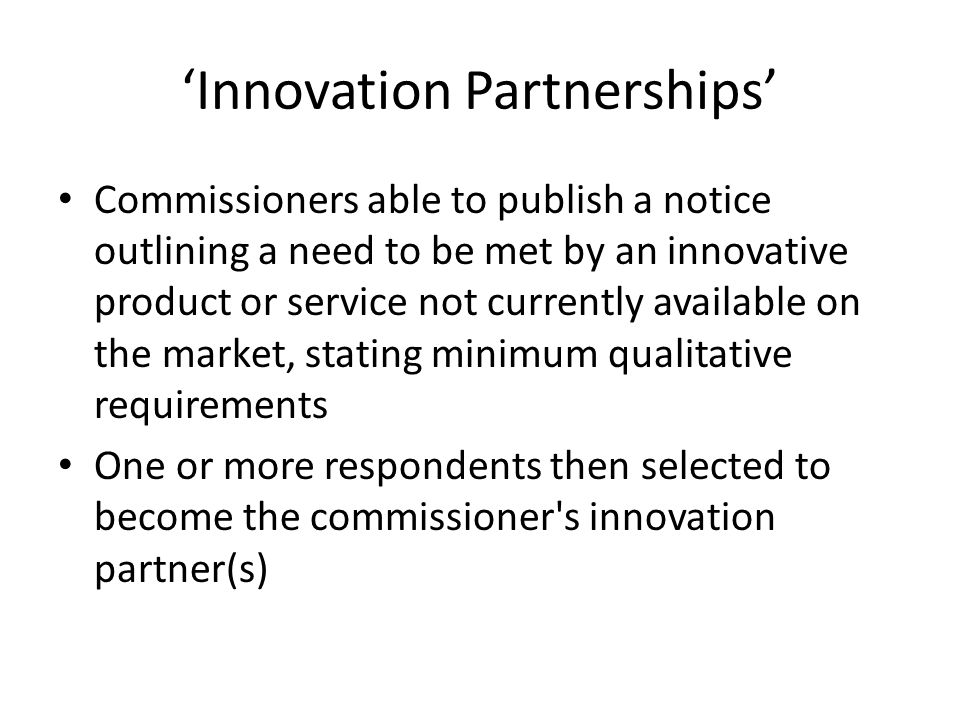 'Innovation Partnerships' Commissioners able to publish a notice outlining a need to be met by an innovative product or service not currently available on the market, stating minimum qualitative requirements One or more respondents then selected to become the commissioner s innovation partner(s)