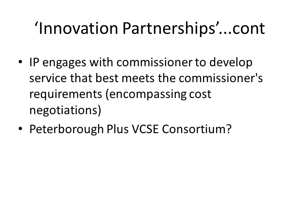 'Innovation Partnerships'...cont IP engages with commissioner to develop service that best meets the commissioner's requirements (encompassing cost ne
