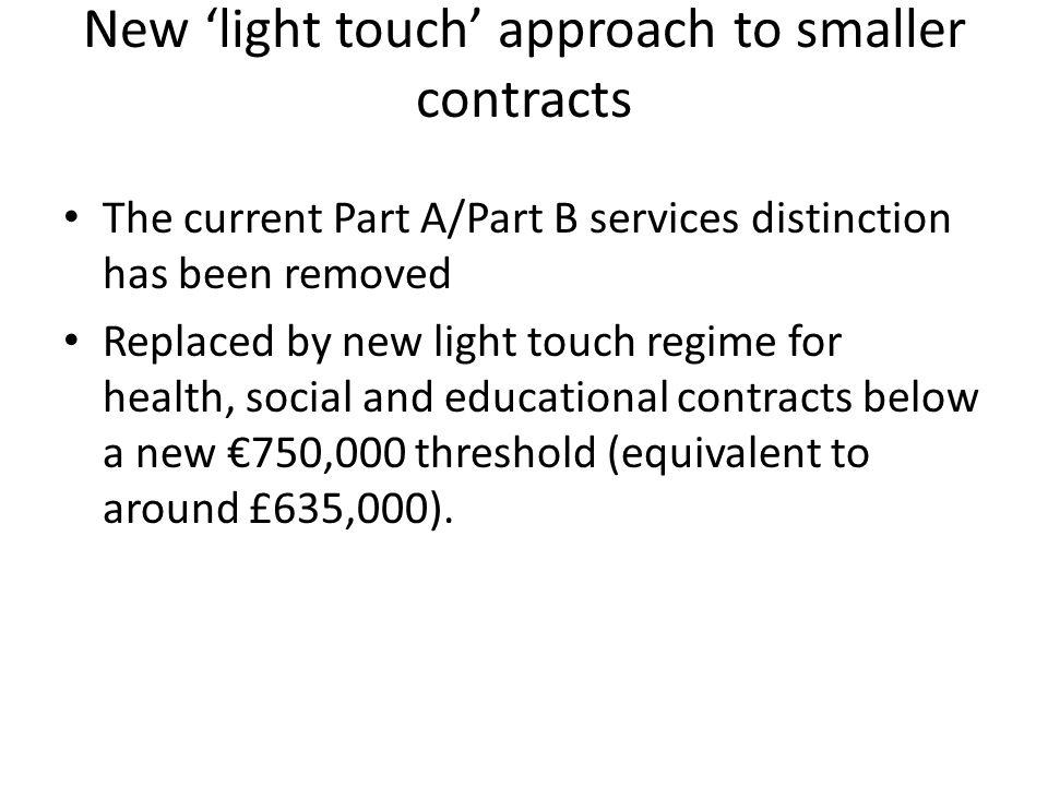 New 'light touch' approach to smaller contracts The current Part A/Part B services distinction has been removed Replaced by new light touch regime for health, social and educational contracts below a new €750,000 threshold (equivalent to around £635,000).