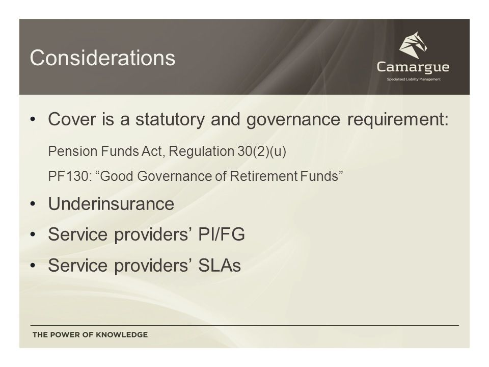 Considerations Cover is a statutory and governance requirement: Pension Funds Act, Regulation 30(2)(u) PF130: Good Governance of Retirement Funds Underinsurance Service providers' PI/FG Service providers' SLAs