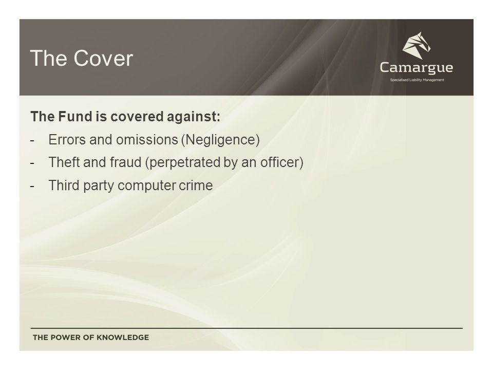 The Cover The Fund is covered against: -Errors and omissions (Negligence) -Theft and fraud (perpetrated by an officer) -Third party computer crime