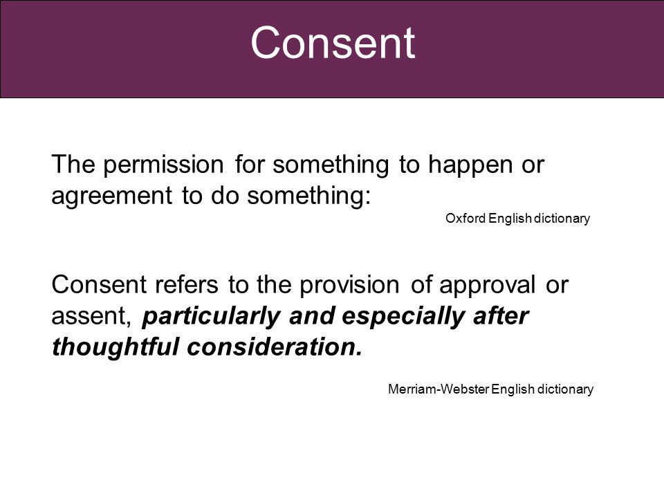 Consent Consent refers to the provision of approval or assent, particularly and especially after thoughtful consideration.