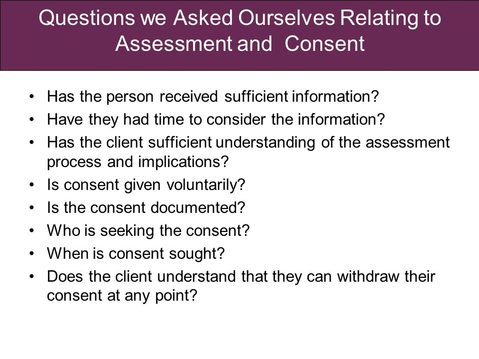 Questions we Asked Ourselves Relating to Assessment and Consent Has the person received sufficient information.
