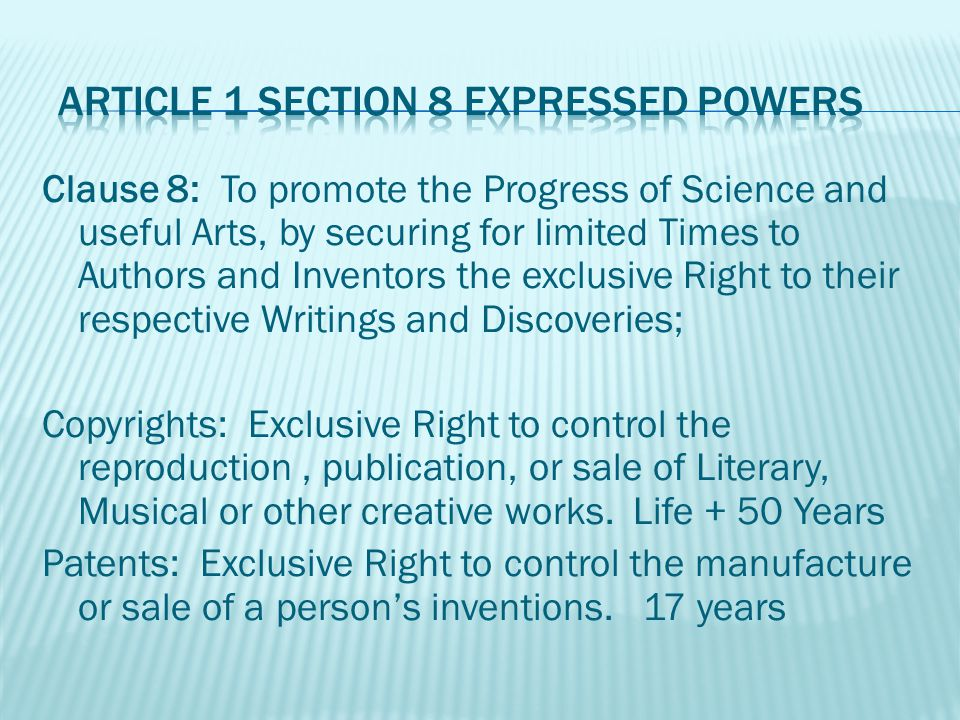Clause 8: To promote the Progress of Science and useful Arts, by securing for limited Times to Authors and Inventors the exclusive Right to their respective Writings and Discoveries; Copyrights: Exclusive Right to control the reproduction, publication, or sale of Literary, Musical or other creative works.