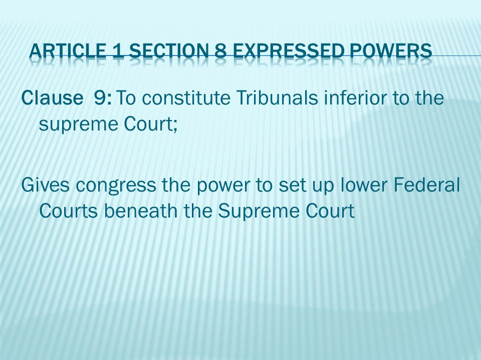 Clause 9: To constitute Tribunals inferior to the supreme Court; Gives congress the power to set up lower Federal Courts beneath the Supreme Court