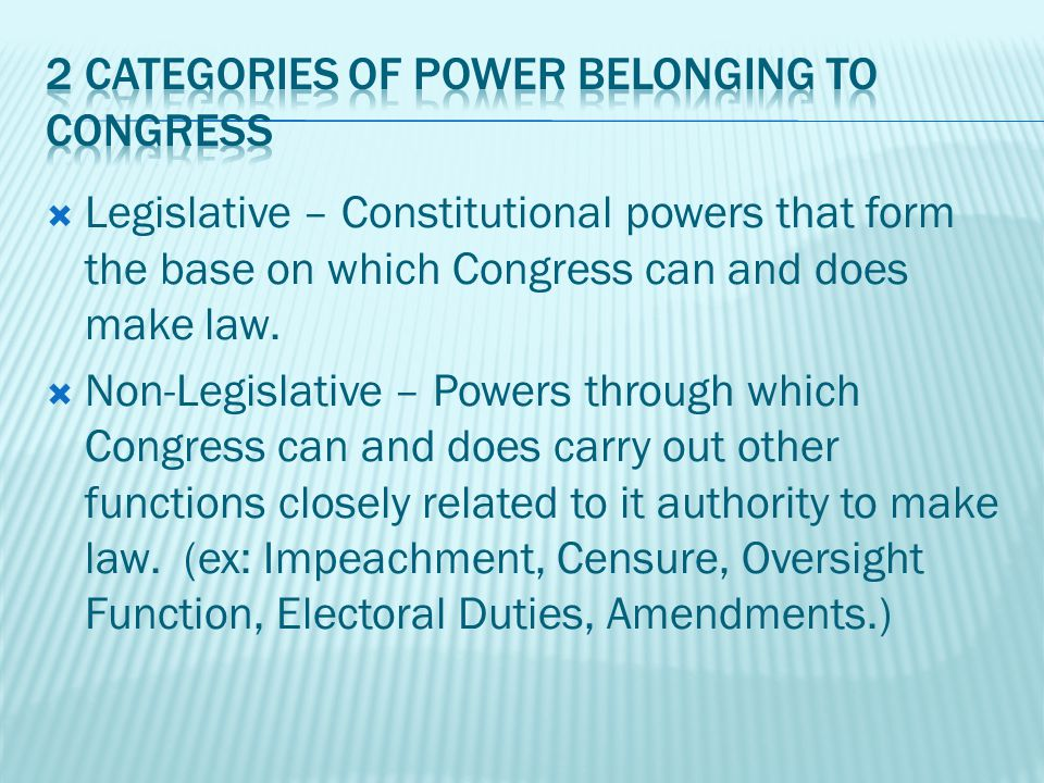  Legislative – Constitutional powers that form the base on which Congress can and does make law.