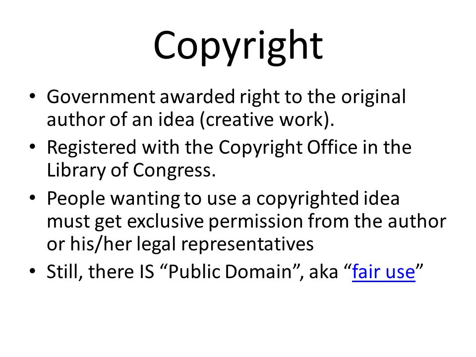 Copyright Government awarded right to the original author of an idea (creative work). Registered with the Copyright Office in the Library of Congress.