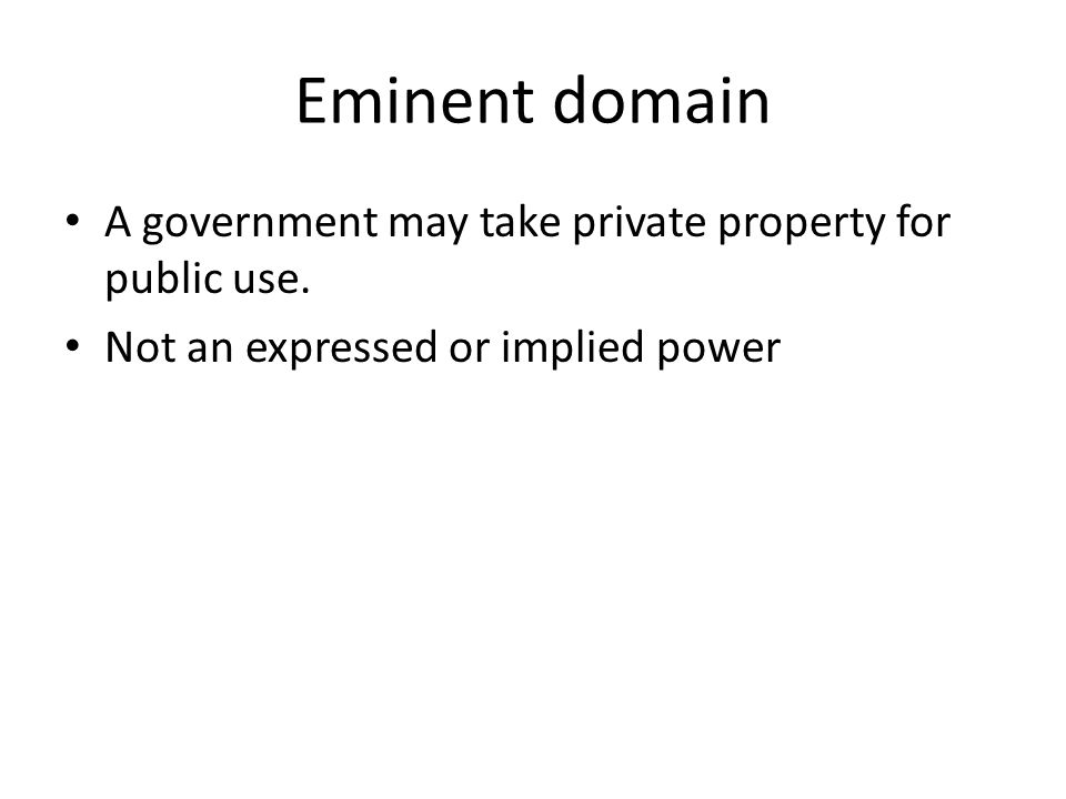 Eminent domain A government may take private property for public use. Not an expressed or implied power
