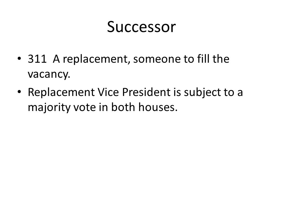 Successor 311 A replacement, someone to fill the vacancy. Replacement Vice President is subject to a majority vote in both houses.